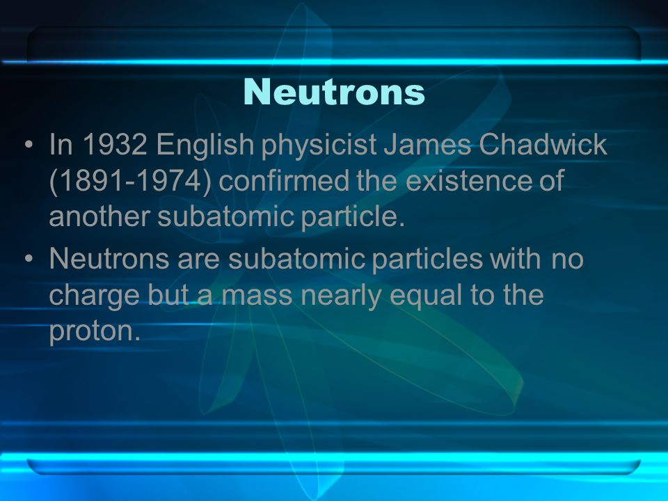 Neutrons In 1932 English physicist James Chadwick (1891-1974) confirmed the existence of another subatomic particle.