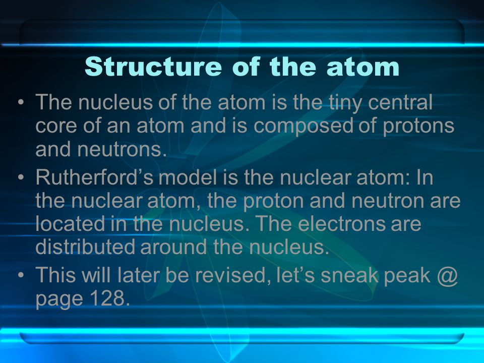 Structure of the atom The nucleus of the atom is the tiny central core of an atom and is composed of protons and neutrons.