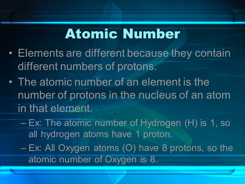 Atomic Number Elements are different because they contain different numbers of protons.