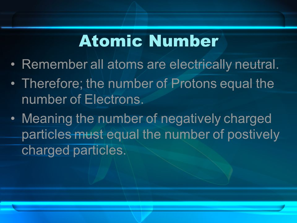 Atomic Number Remember all atoms are electrically neutral.