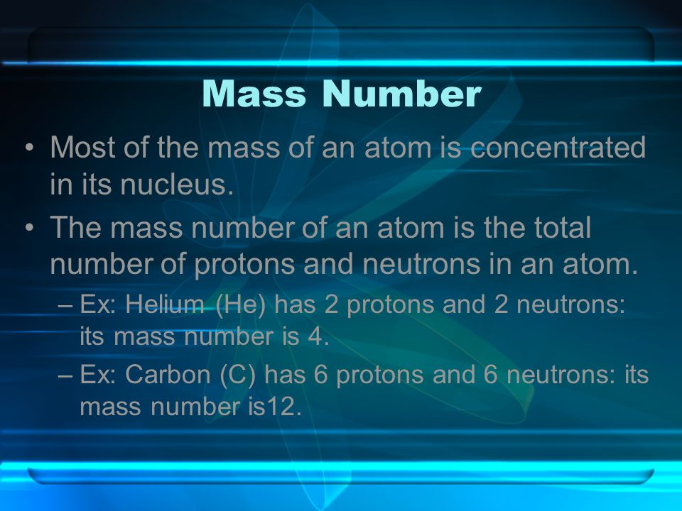 Mass Number Most of the mass of an atom is concentrated in its nucleus.