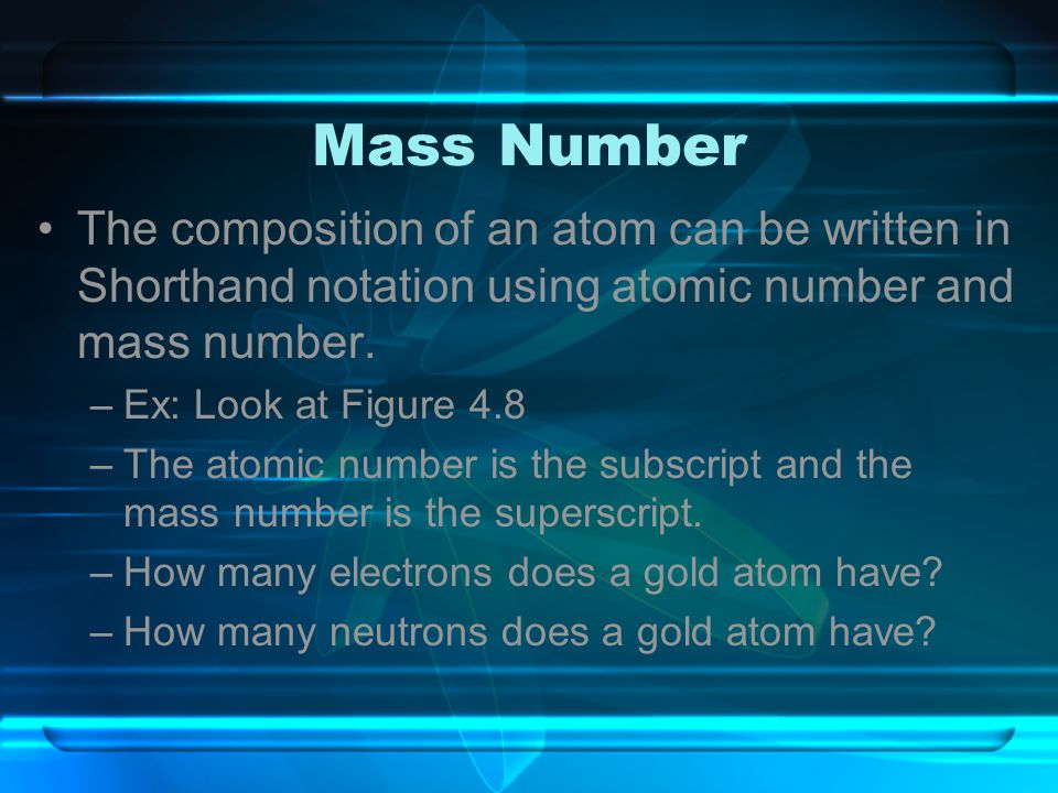 Mass Number The composition of an atom can be written in Shorthand notation using atomic number and mass number.