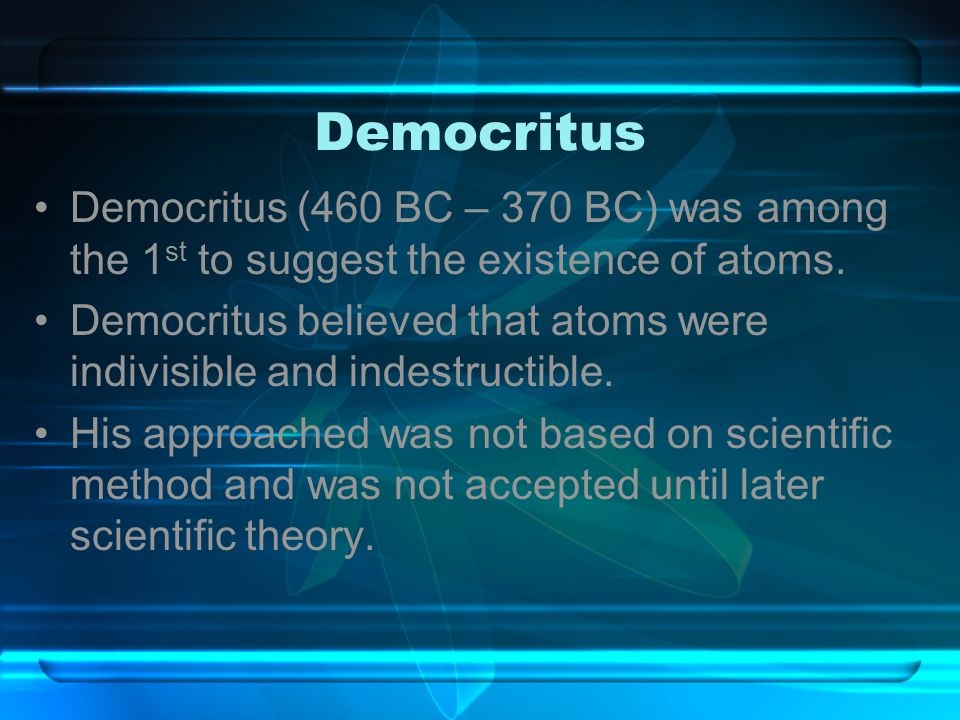 Democritus Democritus (460 BC – 370 BC) was among the 1st to suggest the existence of atoms.