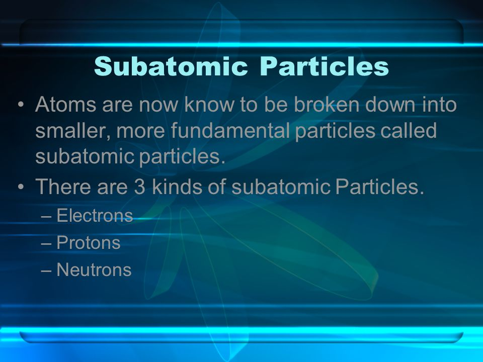 Subatomic Particles Atoms are now know to be broken down into smaller, more fundamental particles called subatomic particles.