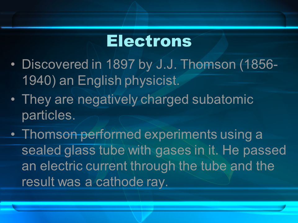 Electrons Discovered in 1897 by J.J. Thomson (1856-1940) an English physicist. They are negatively charged subatomic particles.