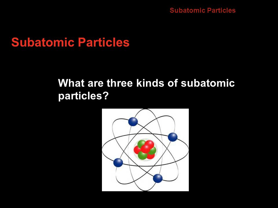 Subatomic Particles What are three kinds of subatomic particles 4.2
