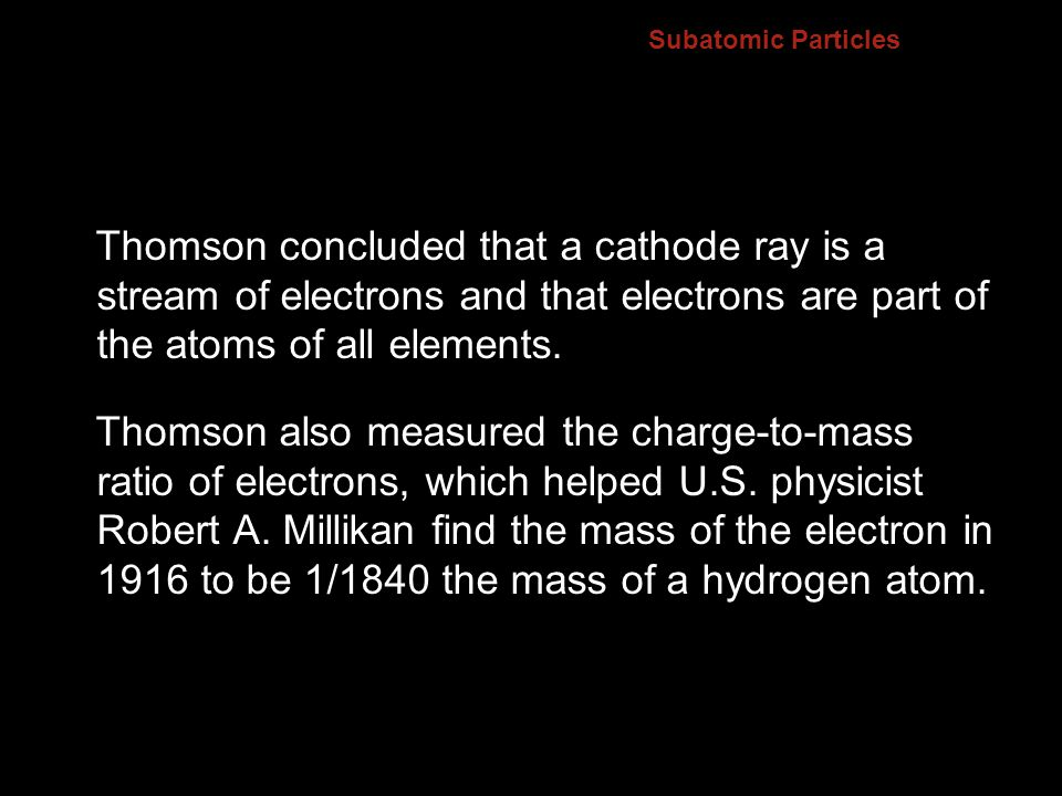 4.2 Subatomic Particles. Thomson concluded that a cathode ray is a stream of electrons and that electrons are part of the atoms of all elements.