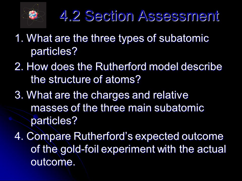 4.2 Section Assessment 1. What are the three types of subatomic particles 2. How does the Rutherford model describe the structure of atoms