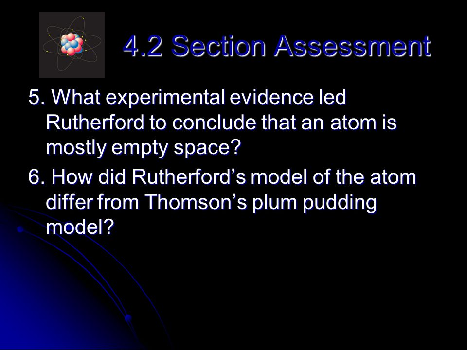 4.2 Section Assessment 5. What experimental evidence led Rutherford to conclude that an atom is mostly empty space