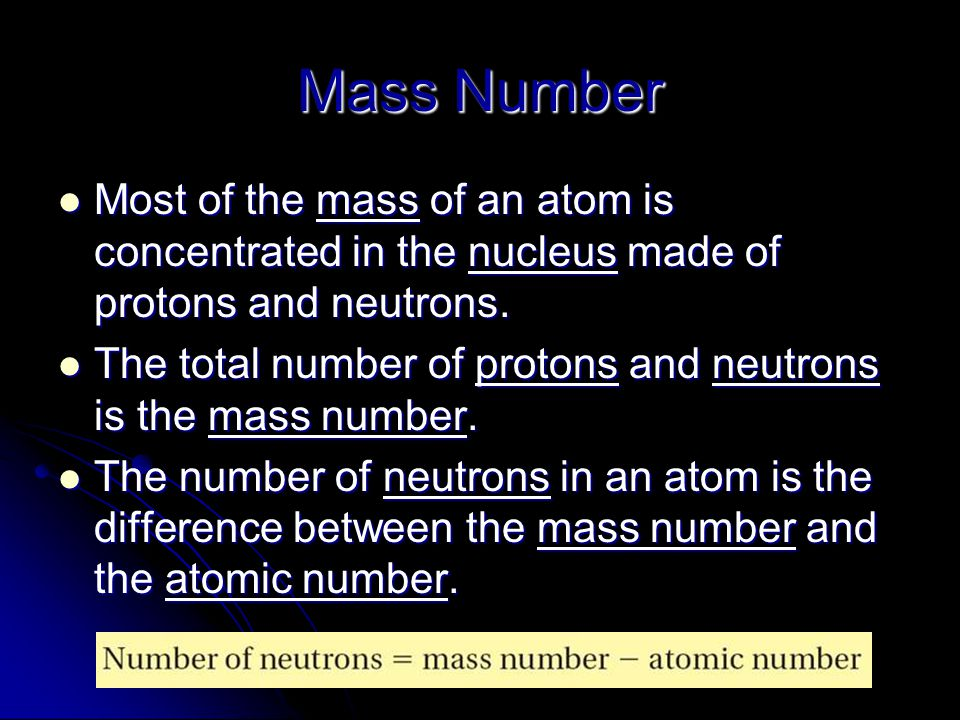 Mass Number Most of the mass of an atom is concentrated in the nucleus made of protons and neutrons.