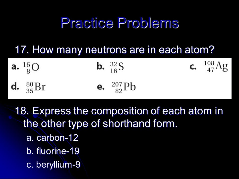 Practice Problems 17. How many neutrons are in each atom