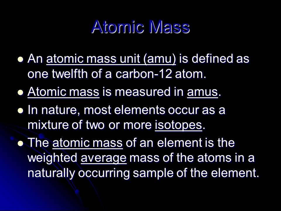 Atomic Mass An atomic mass unit (amu) is defined as one twelfth of a carbon-12 atom. Atomic mass is measured in amus.