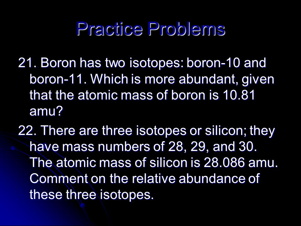 Practice Problems 21. Boron has two isotopes: boron-10 and boron-11. Which is more abundant, given that the atomic mass of boron is 10.81 amu