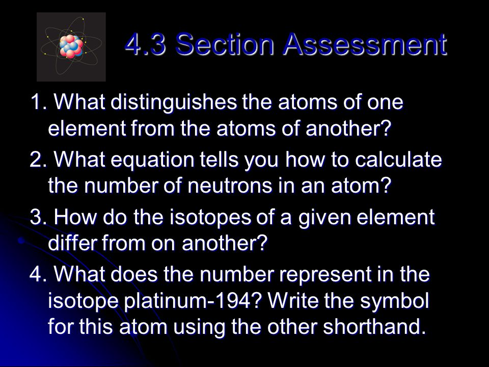4.3 Section Assessment 1. What distinguishes the atoms of one element from the atoms of another