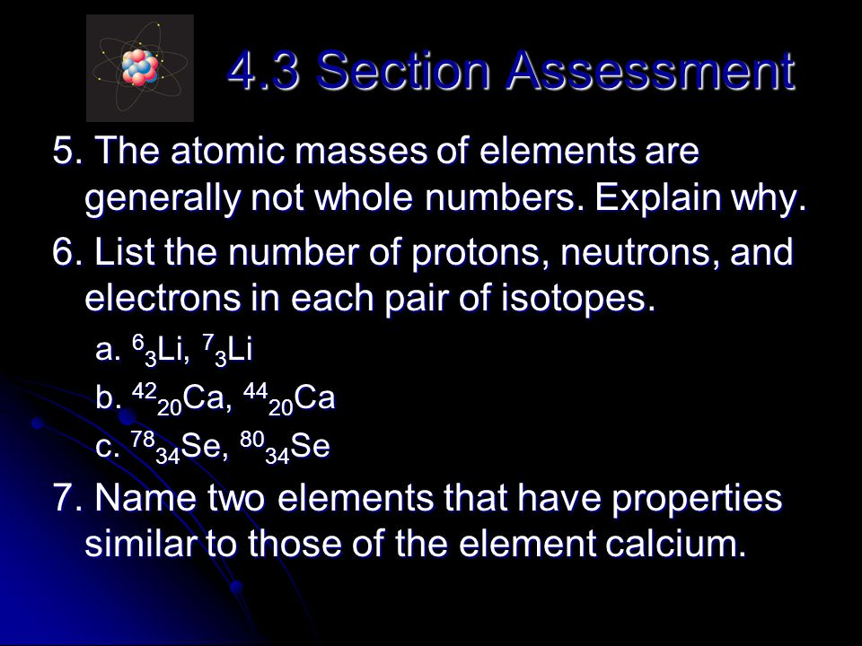 4.3 Section Assessment 5. The atomic masses of elements are generally not whole numbers. Explain why.
