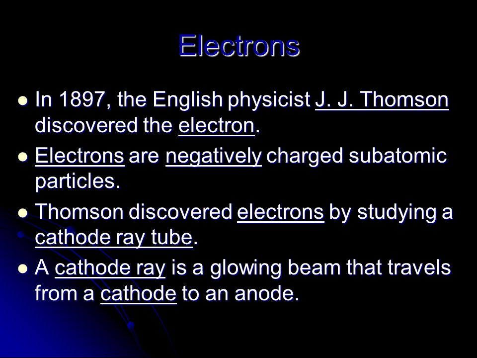 Electrons In 1897, the English physicist J. J. Thomson discovered the electron. Electrons are negatively charged subatomic particles.