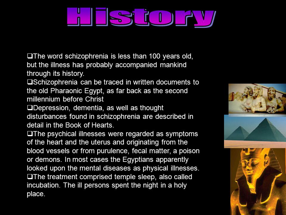History The word schizophrenia is less than 100 years old, but the illness has probably accompanied mankind through its history.