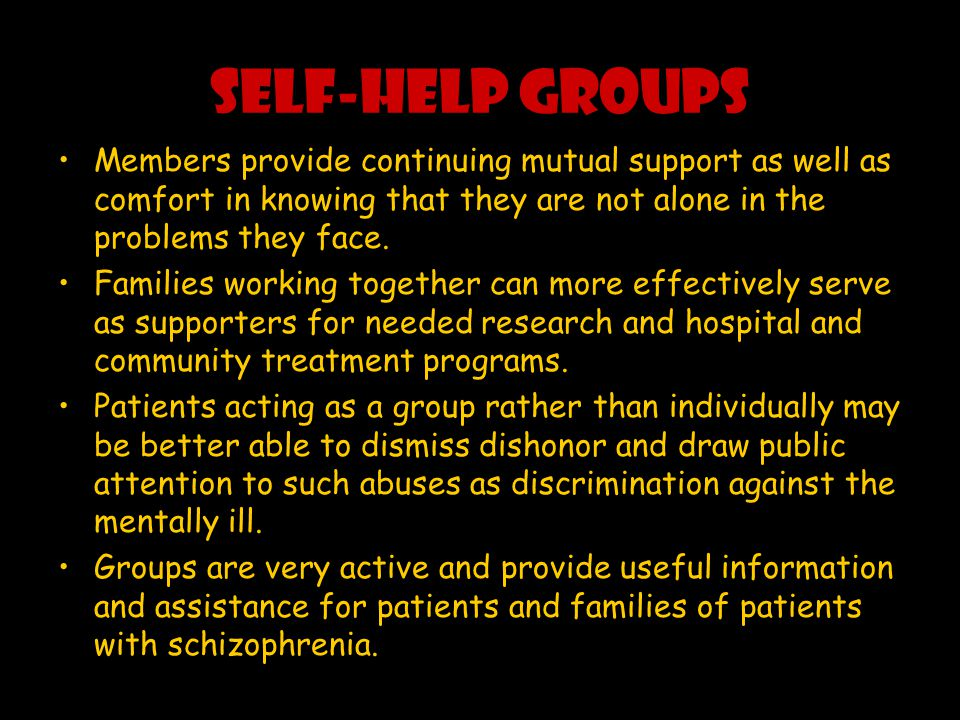 SELF-HELP GROUPS Members provide continuing mutual support as well as comfort in knowing that they are not alone in the problems they face.