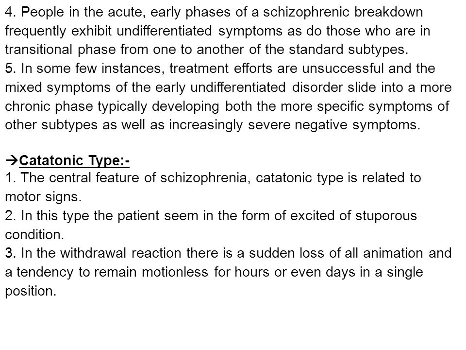 4. People in the acute, early phases of a schizophrenic breakdown frequently exhibit undifferentiated symptoms as do those who are in transitional phase from one to another of the standard subtypes.
