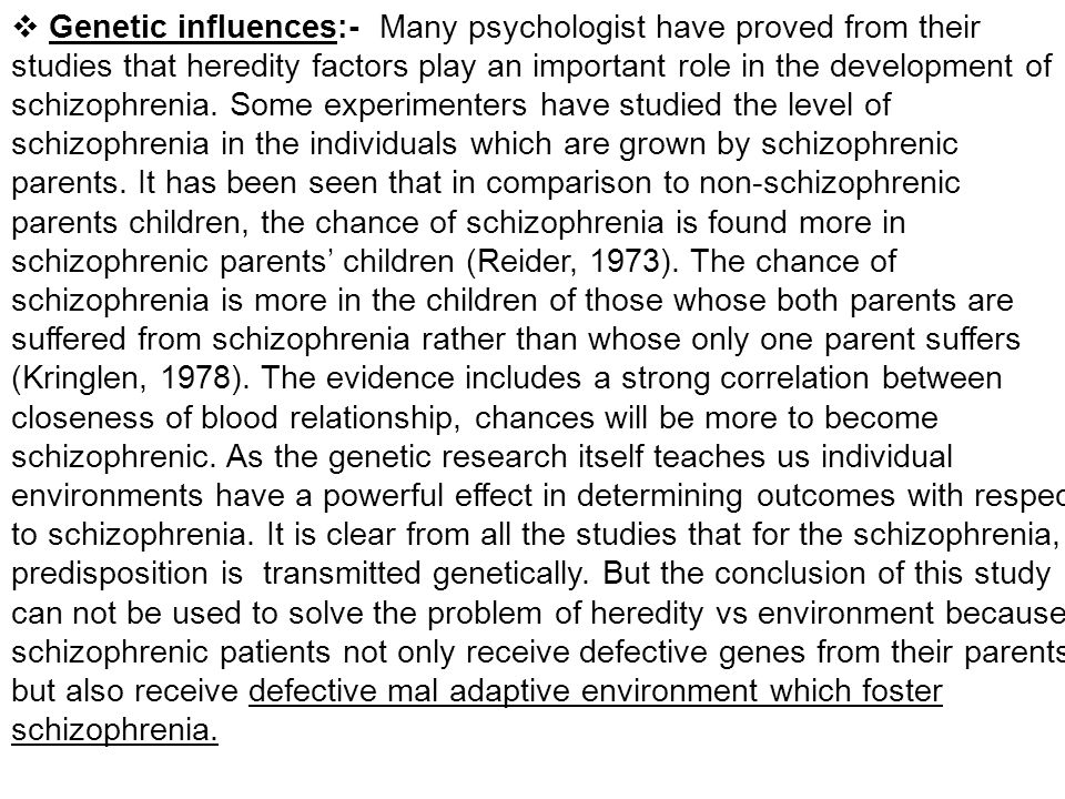 Genetic influences:- Many psychologist have proved from their studies that heredity factors play an important role in the development of schizophrenia.
