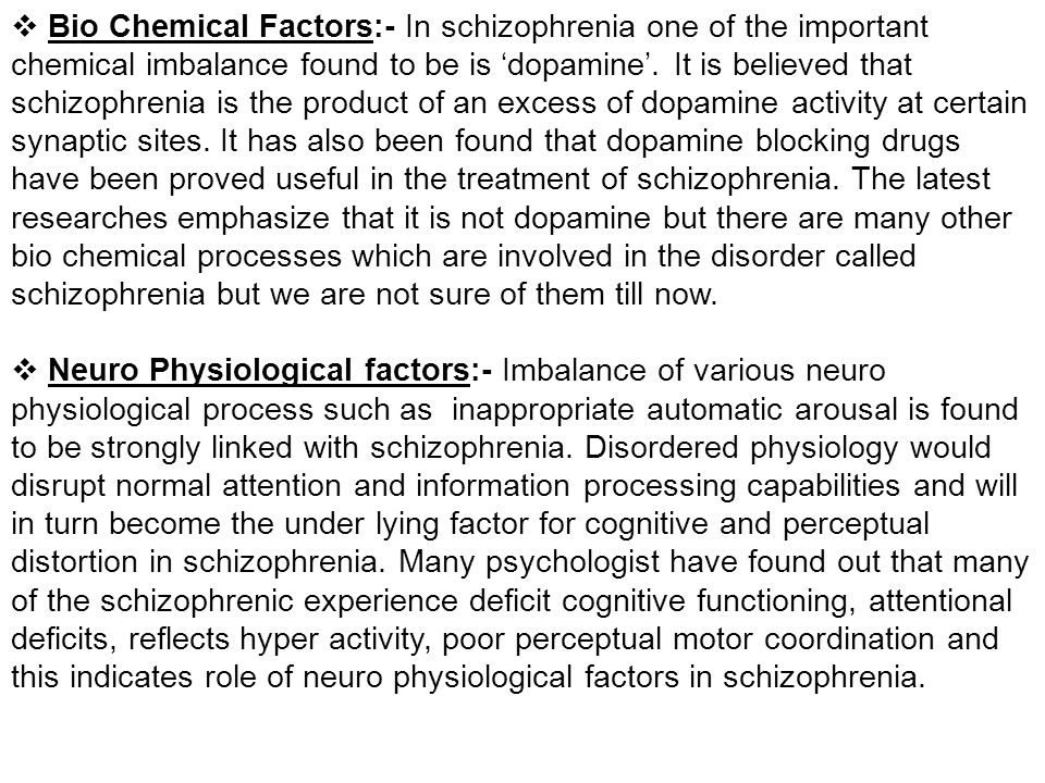 Bio Chemical Factors:- In schizophrenia one of the important chemical imbalance found to be is 'dopamine'. It is believed that schizophrenia is the product of an excess of dopamine activity at certain synaptic sites. It has also been found that dopamine blocking drugs have been proved useful in the treatment of schizophrenia. The latest researches emphasize that it is not dopamine but there are many other bio chemical processes which are involved in the disorder called schizophrenia but we are not sure of them till now.