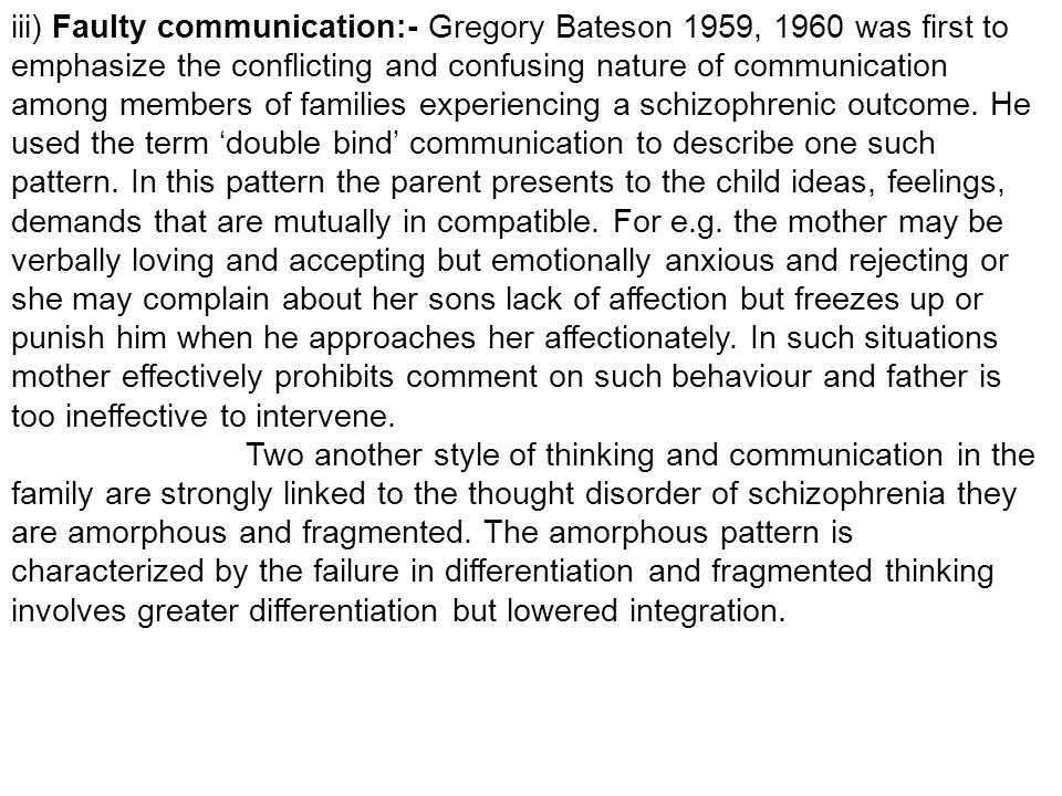 iii) Faulty communication:- Gregory Bateson 1959, 1960 was first to emphasize the conflicting and confusing nature of communication among members of families experiencing a schizophrenic outcome. He used the term 'double bind' communication to describe one such pattern. In this pattern the parent presents to the child ideas, feelings, demands that are mutually in compatible. For e.g. the mother may be verbally loving and accepting but emotionally anxious and rejecting or she may complain about her sons lack of affection but freezes up or punish him when he approaches her affectionately. In such situations mother effectively prohibits comment on such behaviour and father is too ineffective to intervene.