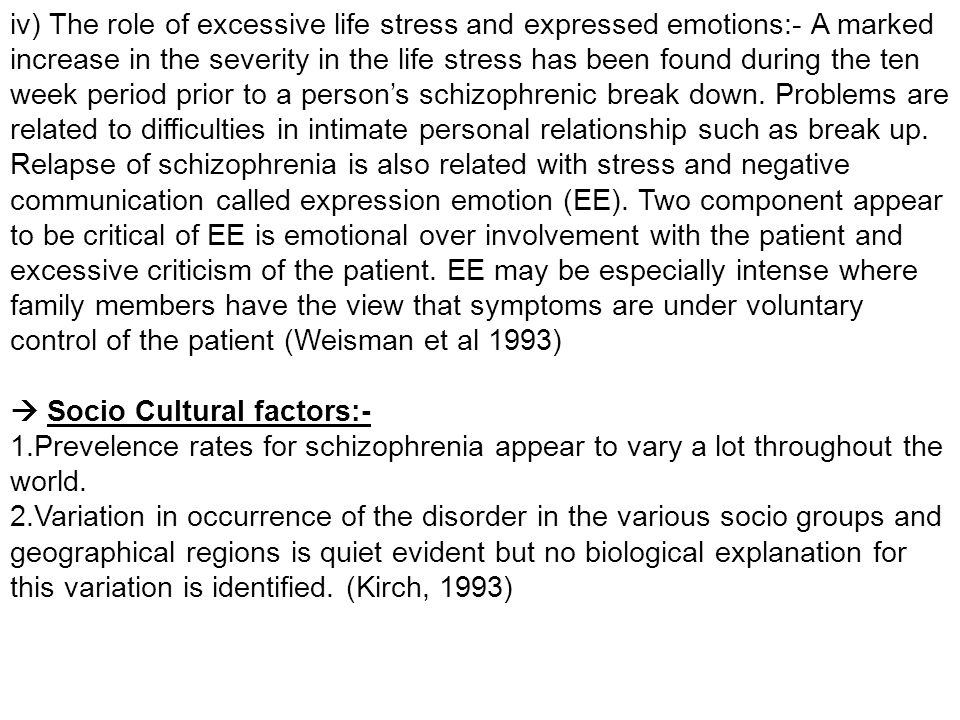 iv) The role of excessive life stress and expressed emotions:- A marked increase in the severity in the life stress has been found during the ten week period prior to a person's schizophrenic break down. Problems are related to difficulties in intimate personal relationship such as break up. Relapse of schizophrenia is also related with stress and negative communication called expression emotion (EE). Two component appear to be critical of EE is emotional over involvement with the patient and excessive criticism of the patient. EE may be especially intense where family members have the view that symptoms are under voluntary control of the patient (Weisman et al 1993)
