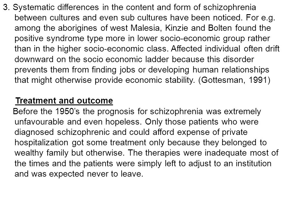 3. Systematic differences in the content and form of schizophrenia between cultures and even sub cultures have been noticed. For e.g. among the aborigines of west Malesia, Kinzie and Bolten found the positive syndrome type more in lower socio-economic group rather than in the higher socio-economic class. Affected individual often drift downward on the socio economic ladder because this disorder prevents them from finding jobs or developing human relationships that might otherwise provide economic stability. (Gottesman, 1991)