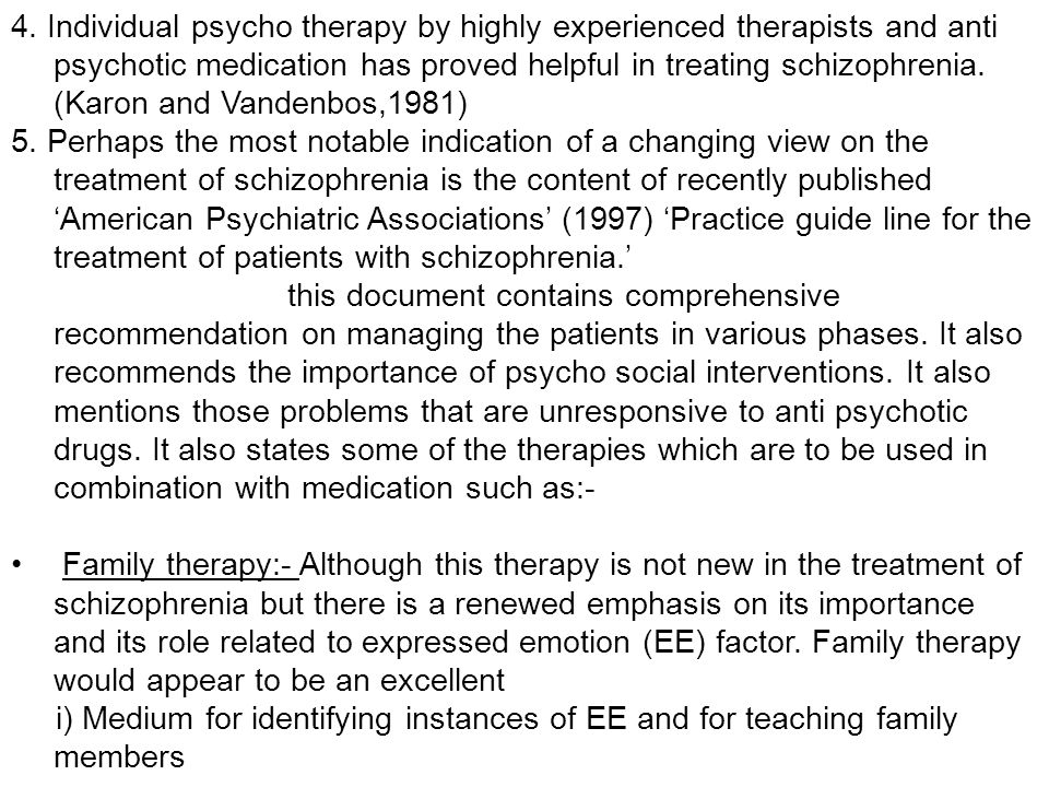 4. Individual psycho therapy by highly experienced therapists and anti psychotic medication has proved helpful in treating schizophrenia. (Karon and Vandenbos,1981)
