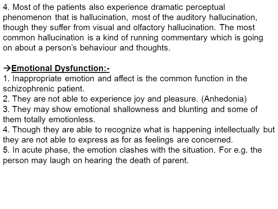 4. Most of the patients also experience dramatic perceptual phenomenon that is hallucination, most of the auditory hallucination, though they suffer from visual and olfactory hallucination. The most common hallucination is a kind of running commentary which is going on about a person's behaviour and thoughts.