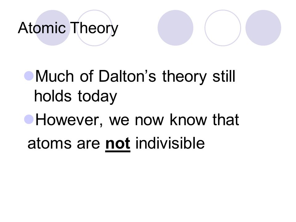 Much of Dalton's theory still holds today However, we now know that