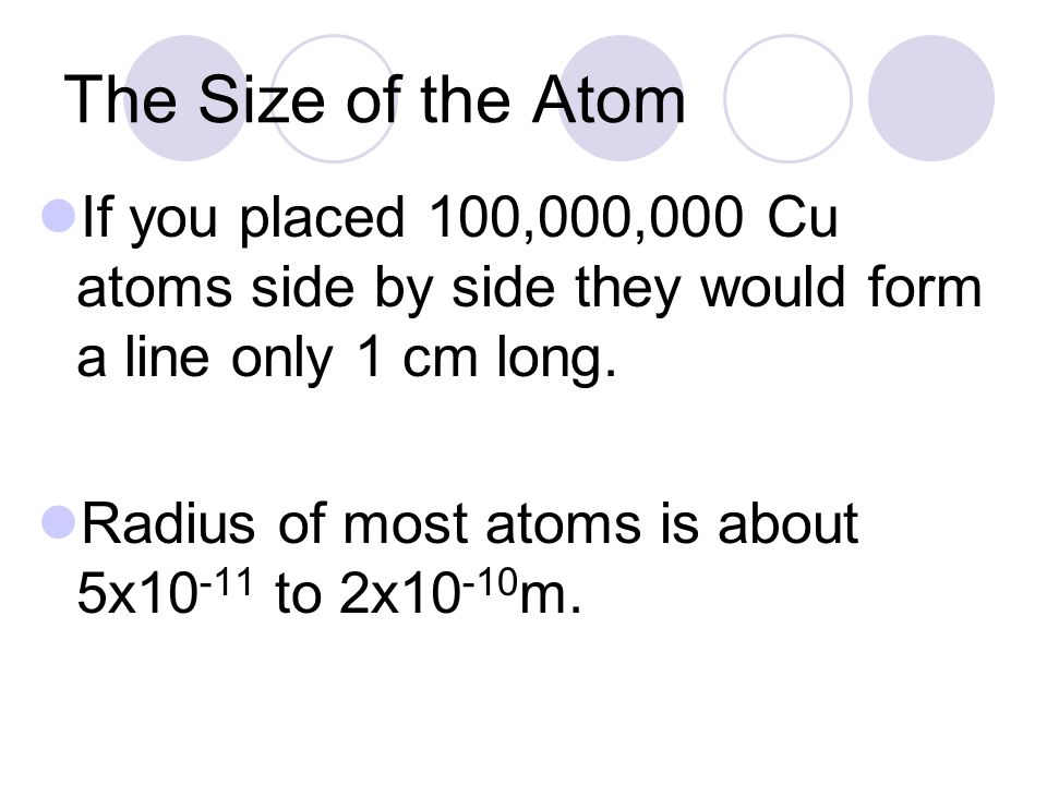 The Size of the Atom If you placed 100,000,000 Cu atoms side by side they would form a line only 1 cm long.