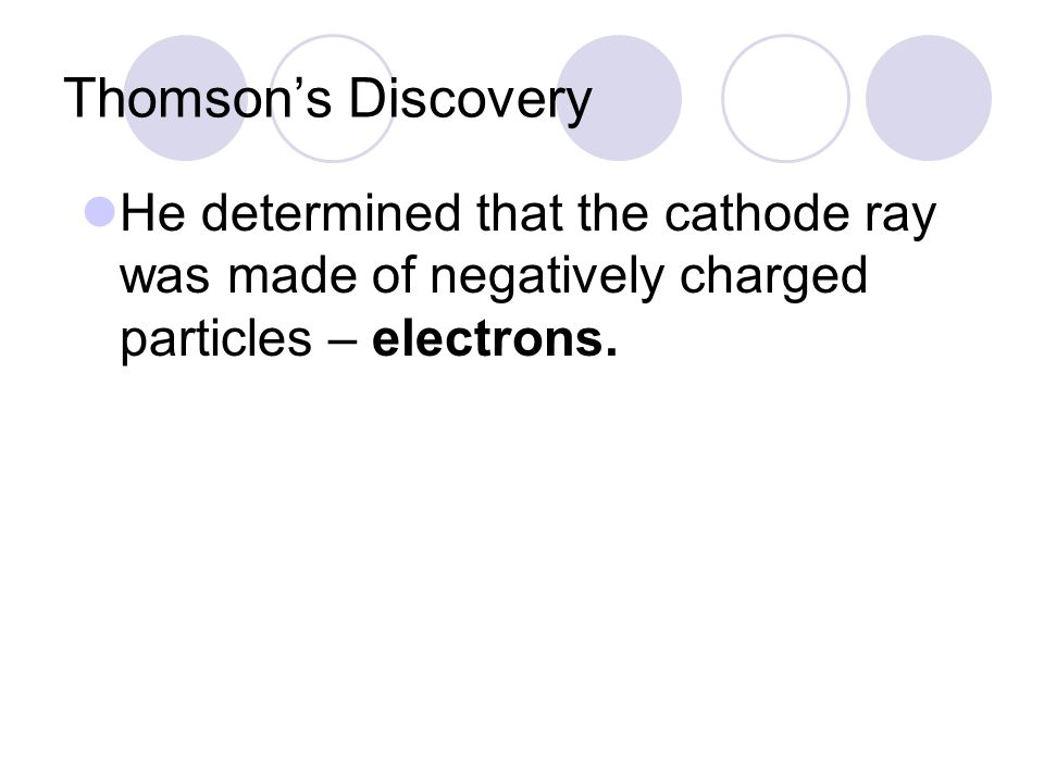 Thomson's Discovery He determined that the cathode ray was made of negatively charged particles – electrons.