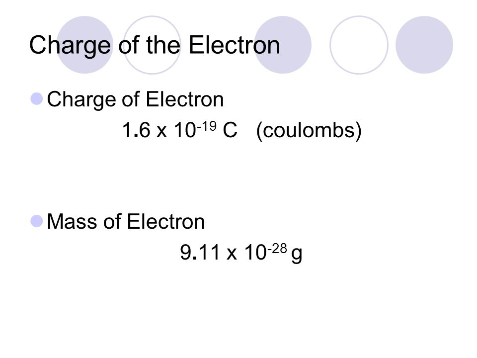 Charge of the Electron Charge of Electron 1.6 x 10-19 C (coulombs)