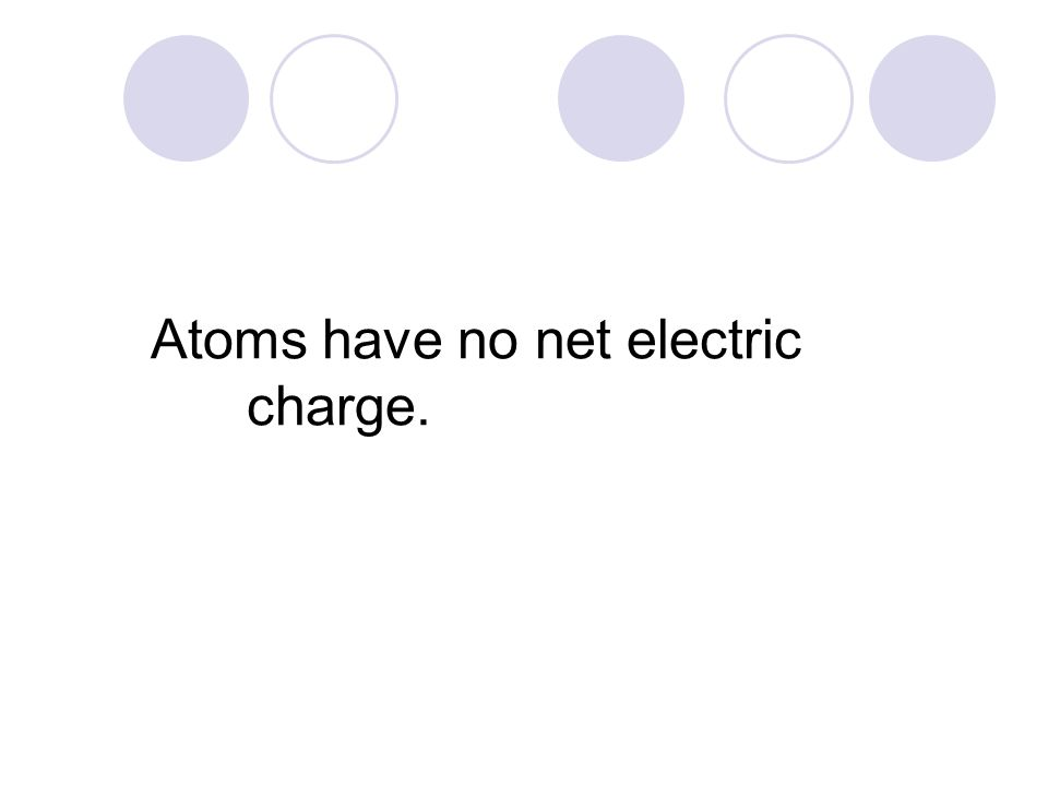 Atoms have no net electric charge.