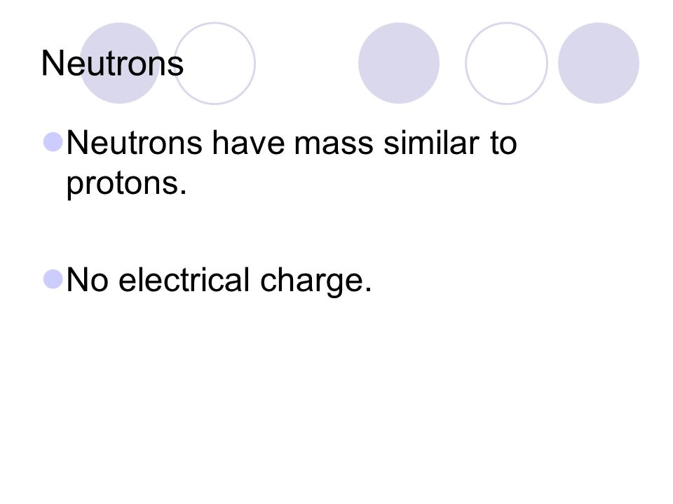 Neutrons Neutrons have mass similar to protons. No electrical charge.
