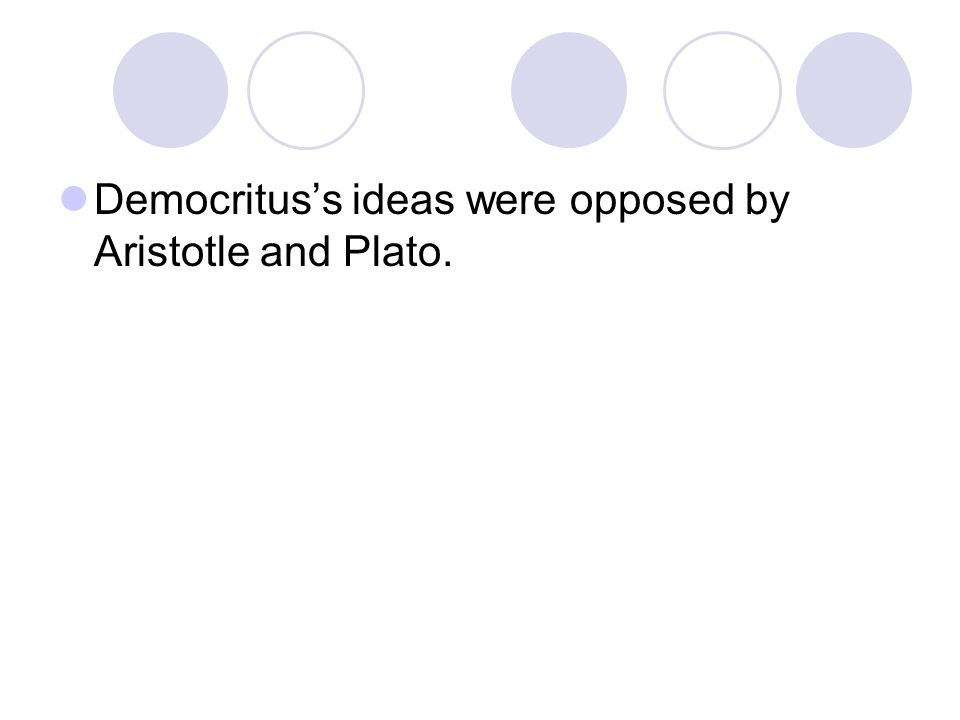 Democritus's ideas were opposed by Aristotle and Plato.