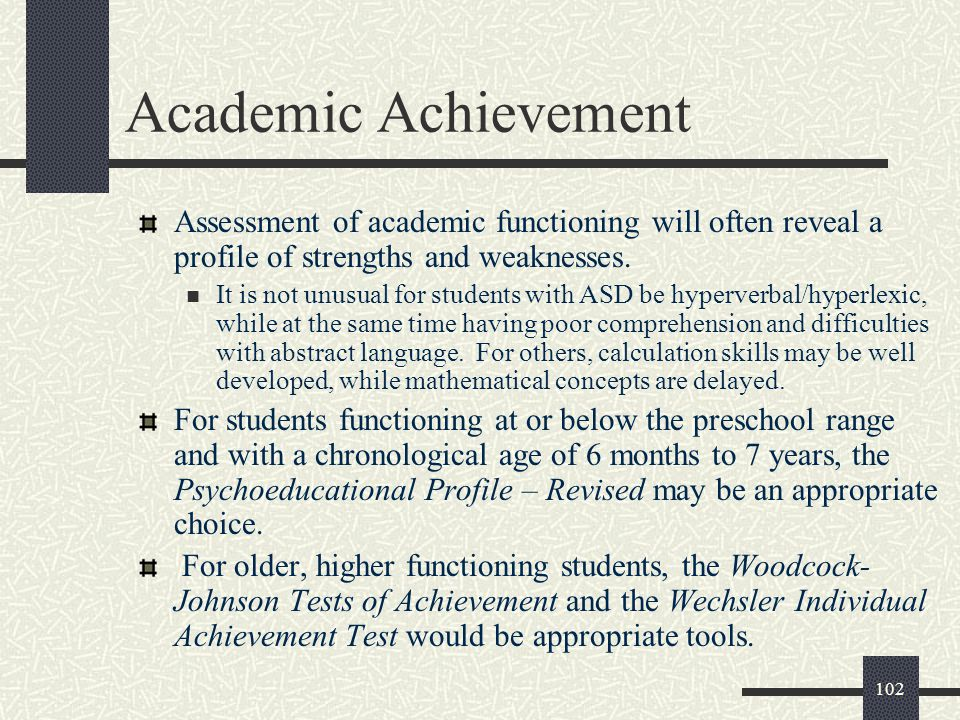 Academic Achievement Assessment of academic functioning will often reveal a profile of strengths and weaknesses.