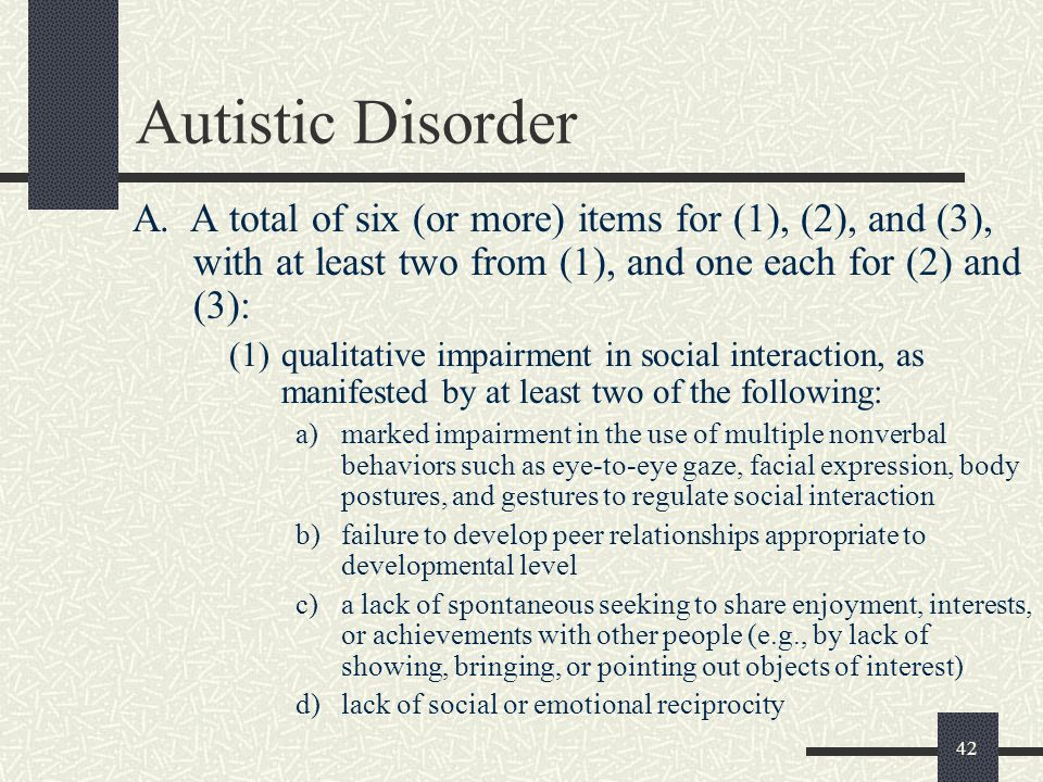 Autistic Disorder A. A total of six (or more) items for (1), (2), and (3), with at least two from (1), and one each for (2) and (3):