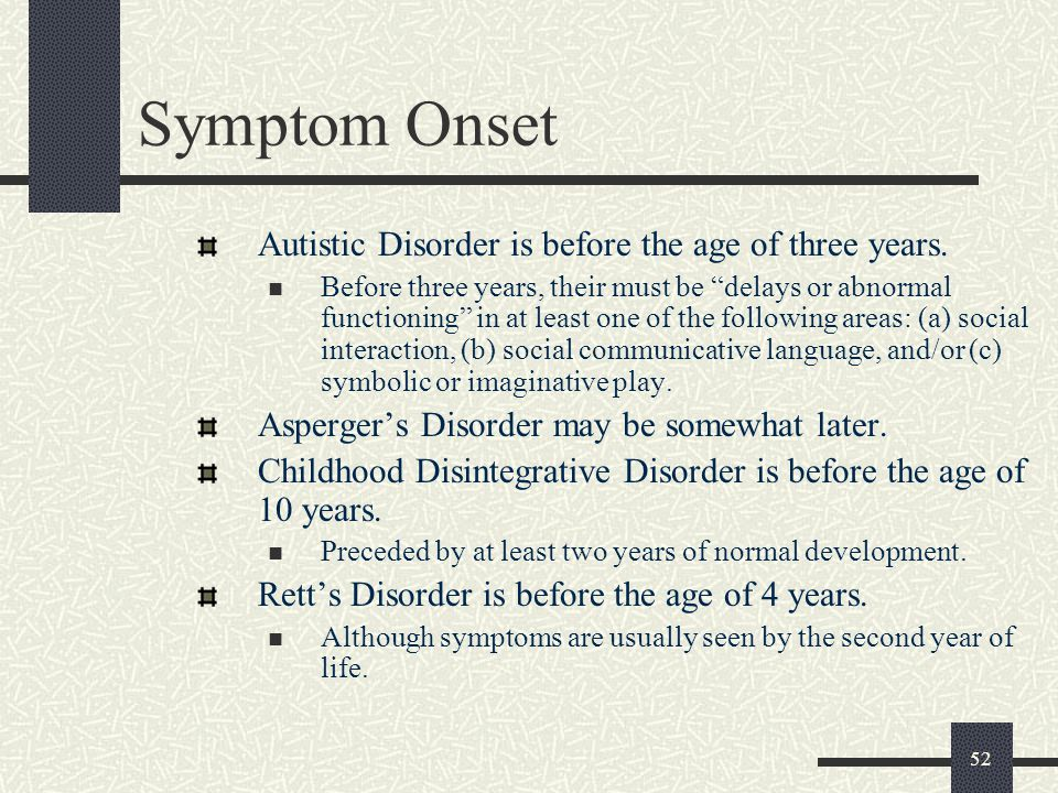 Symptom Onset Autistic Disorder is before the age of three years.