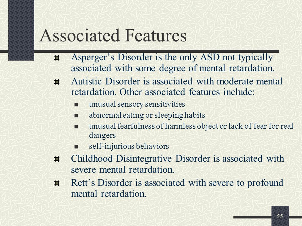 Associated Features Asperger's Disorder is the only ASD not typically associated with some degree of mental retardation.
