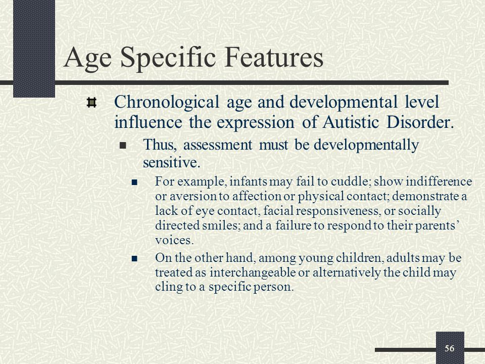 Age Specific Features Chronological age and developmental level influence the expression of Autistic Disorder.