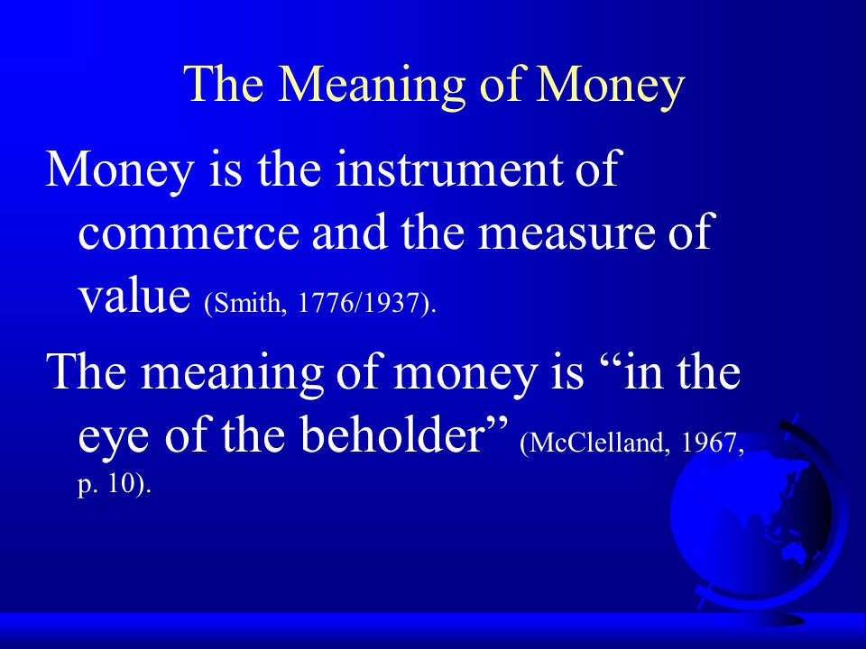 The Meaning of Money Money is the instrument of commerce and the measure of value (Smith, 1776/1937).