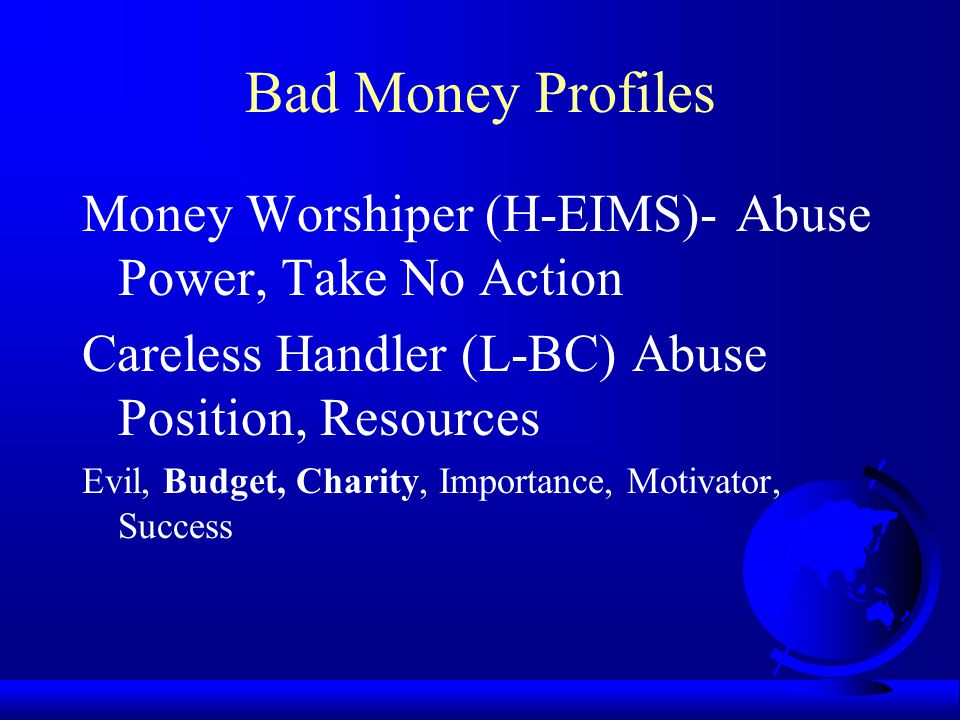 Bad Money Profiles Money Worshiper (H-EIMS)- Abuse Power, Take No Action. Careless Handler (L-BC) Abuse Position, Resources.
