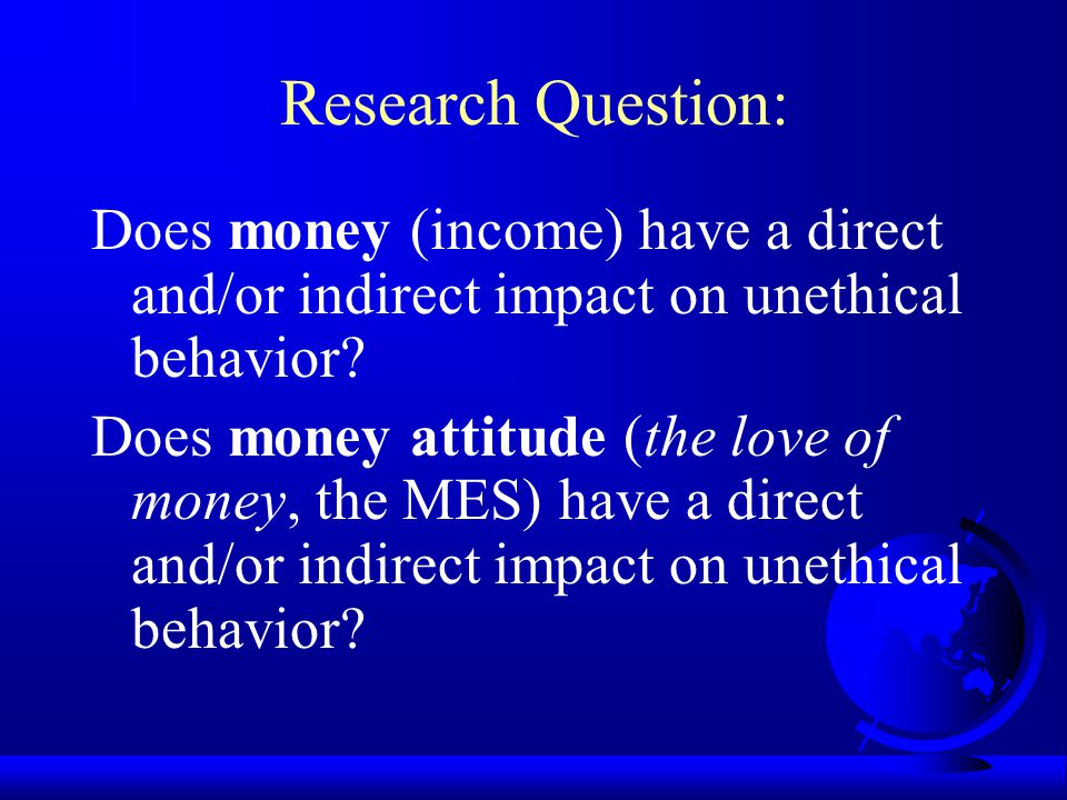 Research Question: Does money (income) have a direct and/or indirect impact on unethical behavior