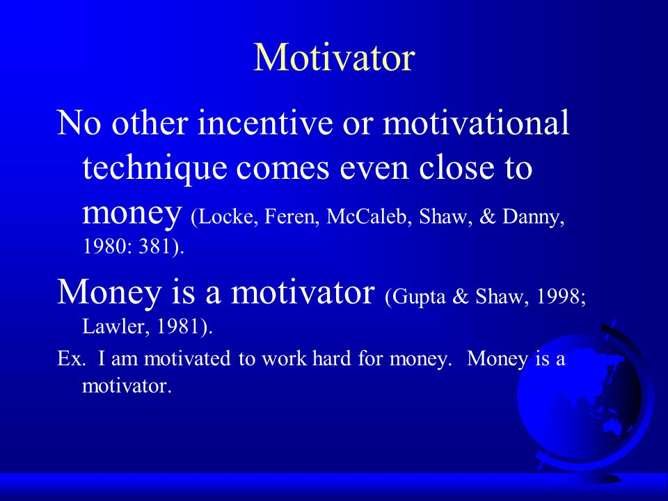 Motivator No other incentive or motivational technique comes even close to money (Locke, Feren, McCaleb, Shaw, & Danny, 1980: 381).