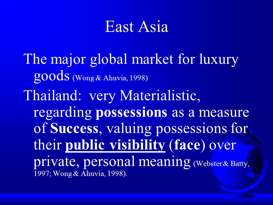 East Asia The major global market for luxury goods (Wong & Ahuvia, 1998)