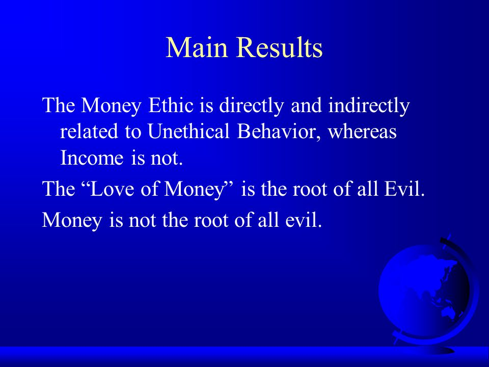 Main Results The Money Ethic is directly and indirectly related to Unethical Behavior, whereas Income is not.