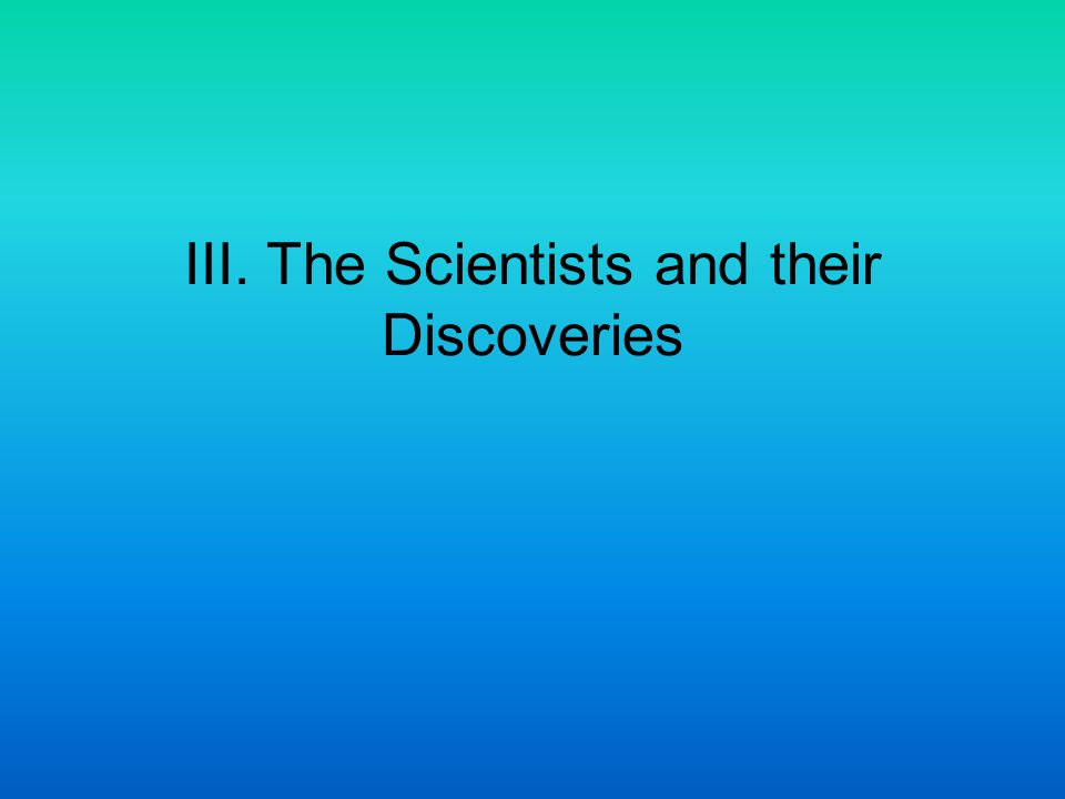 III. The Scientists and their Discoveries