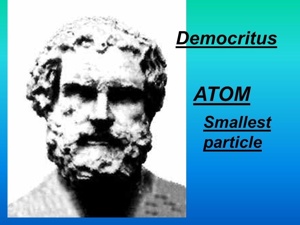 Democritus ATOM Smallest particle